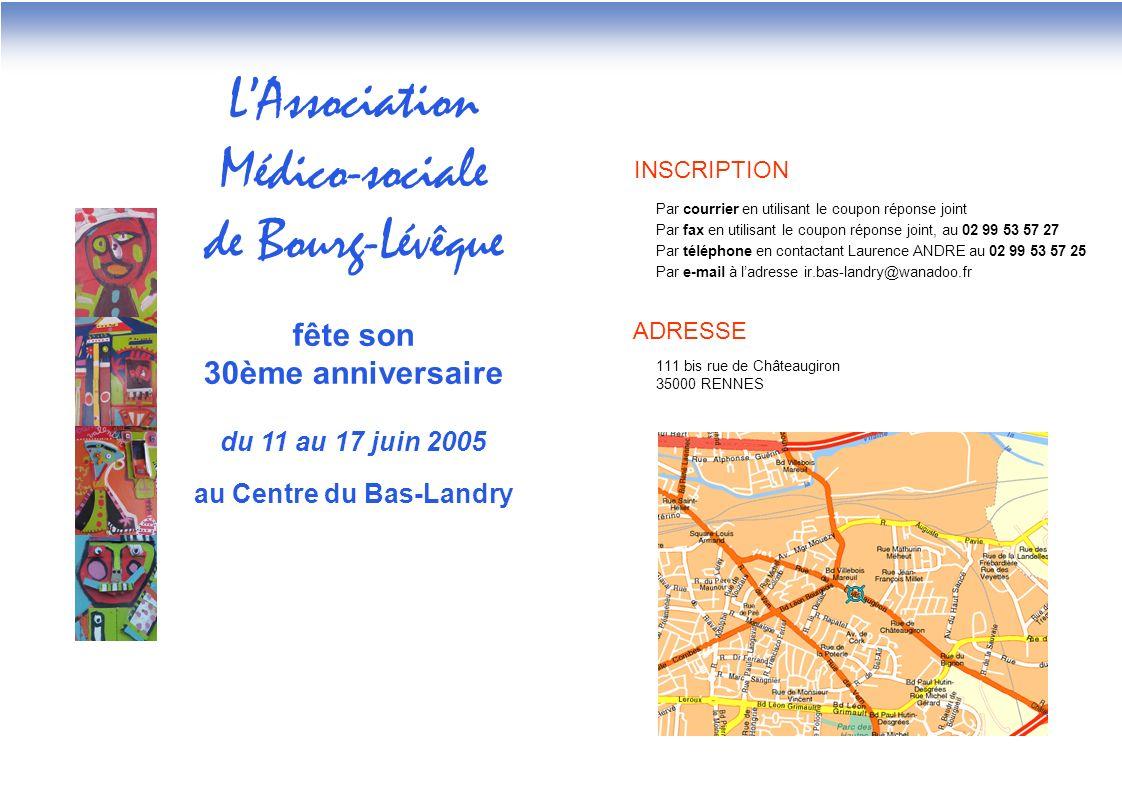 LAssociation Médico-sociale de Bourg-Lévêque fête son 30ème anniversaire du 11 au 17 juin 2005 au Centre du Bas-Landry INSCRIPTION Par courrier en utilisant le coupon réponse joint Par fax en utilisant le coupon réponse joint, au 02 99 53 57 27 Par téléphone en contactant Laurence ANDRE au 02 99 53 57 25 Par e-mail à ladresse ir.bas-landry@wanadoo.fr ADRESSE 111 bis rue de Châteaugiron 35000 RENNES