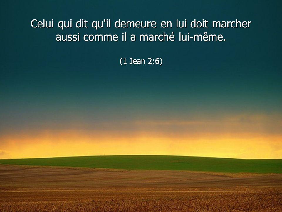 Celui qui dit qu'il demeure en lui doit marcher aussi comme il a marché lui-même. (1 Jean 2:6)