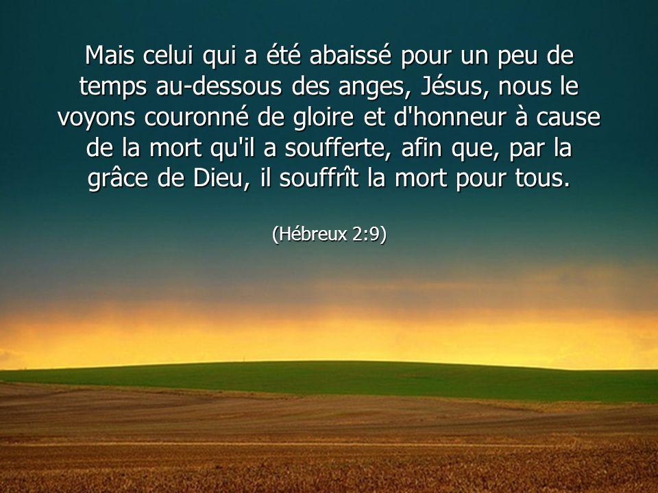 Mais celui qui a été abaissé pour un peu de temps au-dessous des anges, Jésus, nous le voyons couronné de gloire et d'honneur à cause de la mort qu'il
