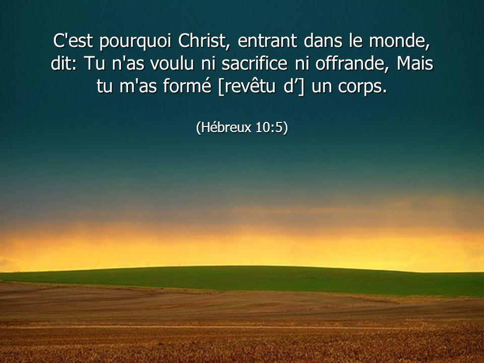C'est pourquoi Christ, entrant dans le monde, dit: Tu n'as voulu ni sacrifice ni offrande, Mais tu m'as formé [revêtu d] un corps. (Hébreux 10:5)