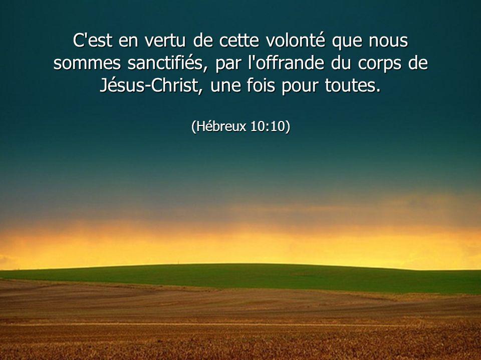 C'est en vertu de cette volonté que nous sommes sanctifiés, par l'offrande du corps de Jésus-Christ, une fois pour toutes. (Hébreux 10:10)