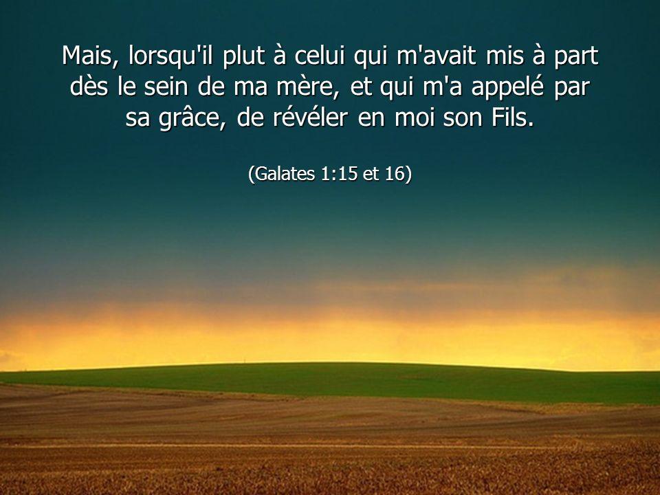 Mais, lorsqu'il plut à celui qui m'avait mis à part dès le sein de ma mère, et qui m'a appelé par sa grâce, de révéler en moi son Fils. (Galates 1:15