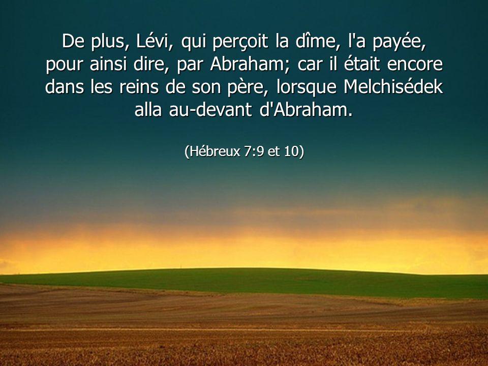 De plus, Lévi, qui perçoit la dîme, l'a payée, pour ainsi dire, par Abraham; car il était encore dans les reins de son père, lorsque Melchisédek alla
