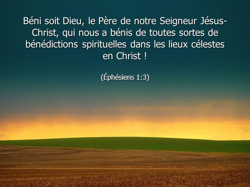 Béni soit Dieu, le Père de notre Seigneur Jésus- Christ, qui nous a bénis de toutes sortes de bénédictions spirituelles dans les lieux célestes en Chr