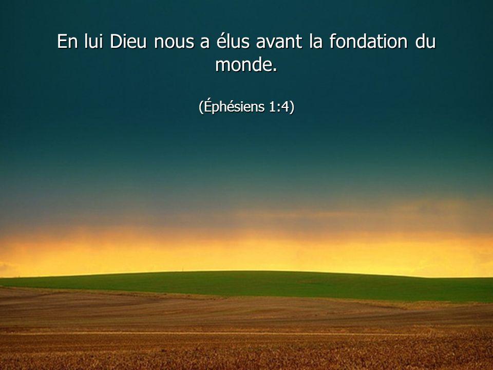 En lui Dieu nous a élus avant la fondation du monde. (Éphésiens 1:4)