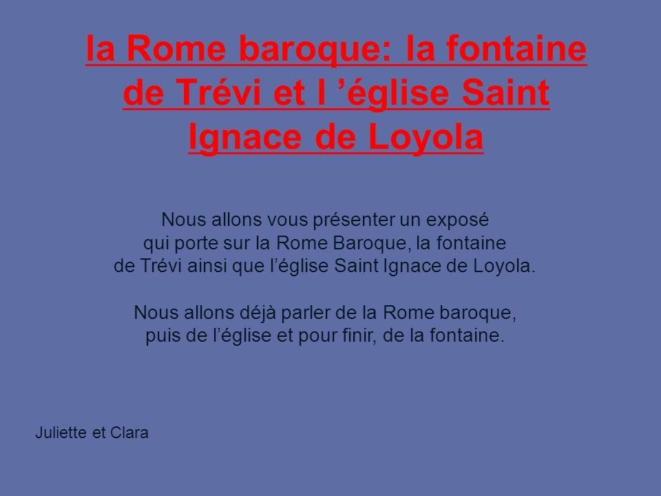 la Rome baroque: la fontaine de Trévi et l église Saint Ignace de Loyola Nous allons vous présenter un exposé qui porte sur la Rome Baroque, la fontaine de Trévi ainsi que léglise Saint Ignace de Loyola.