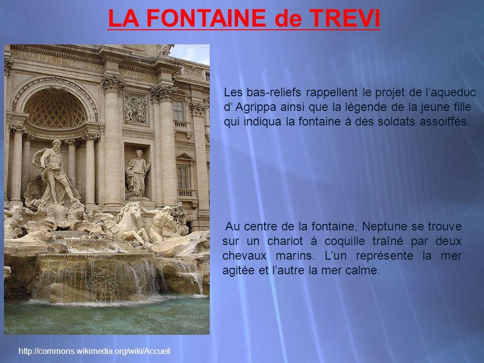 http://commons.wikimedia.org/wiki/Accueil LA FONTAINE de TREVI Les bas-reliefs rappellent le projet de laqueduc d Agrippa ainsi que la légende de la jeune fille qui indiqua la fontaine à des soldats assoiffés.