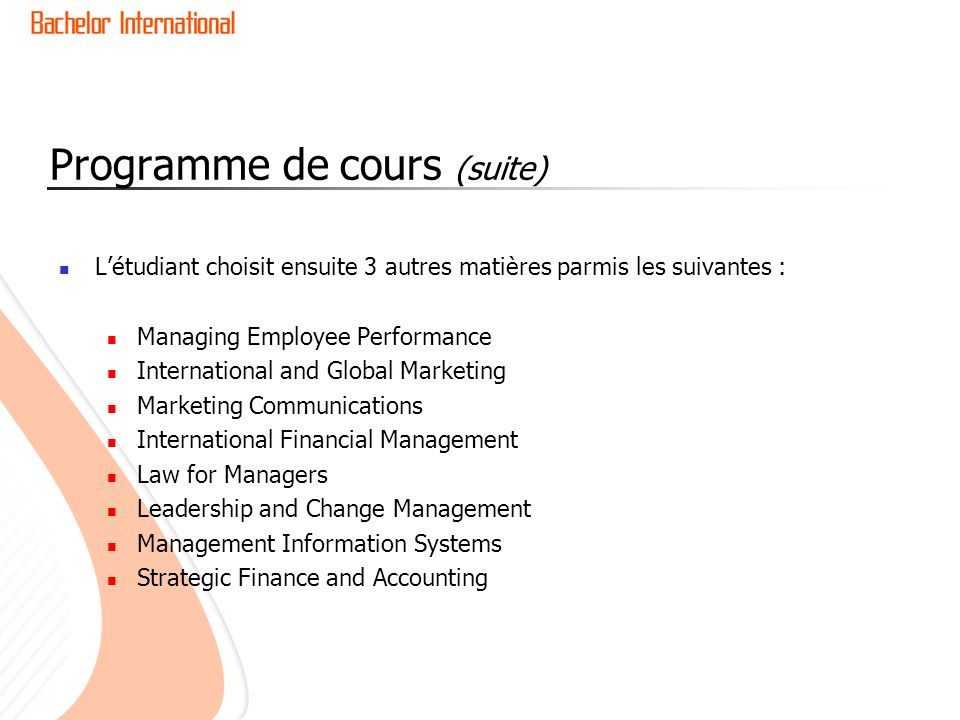 Programme de cours (suite) Létudiant choisit ensuite 3 autres matières parmis les suivantes : Managing Employee Performance International and Global Marketing Marketing Communications International Financial Management Law for Managers Leadership and Change Management Management Information Systems Strategic Finance and Accounting