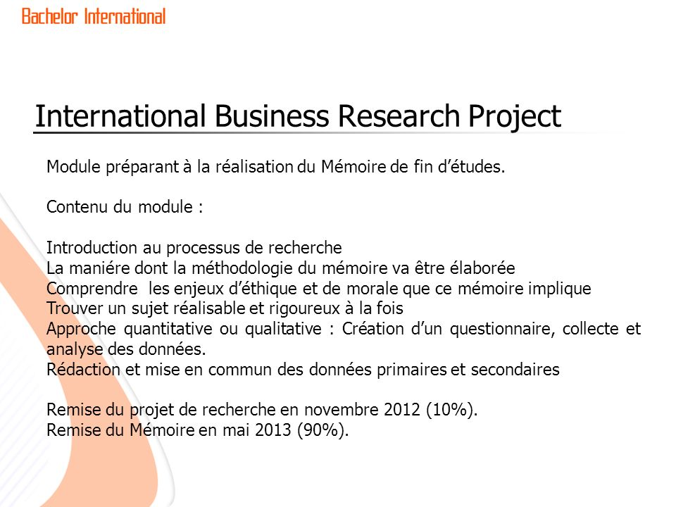 International Business Research Project Module préparant à la réalisation du Mémoire de fin détudes. Contenu du module : Introduction au processus de