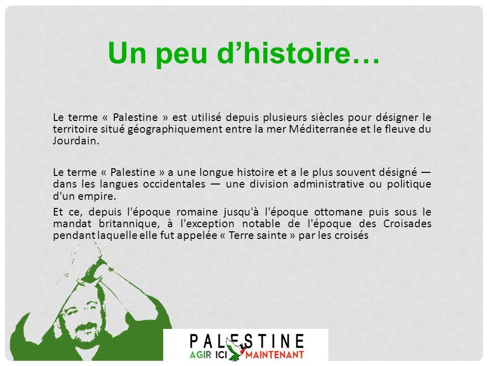 Un peu dhistoire… Le terme « Palestine » est utilisé depuis plusieurs siècles pour désigner le territoire situé géographiquement entre la mer Méditerr