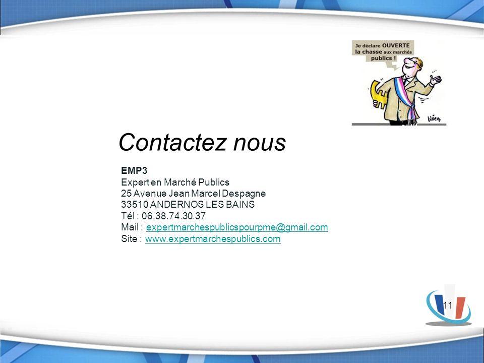 11 EMP3 Expert en Marché Publics 25 Avenue Jean Marcel Despagne 33510 ANDERNOS LES BAINS Tél : 06.38.74.30.37 Mail : expertmarchespublicspourpme@gmail.comexpertmarchespublicspourpme@gmail.com Site : www.expertmarchespublics.comwww.expertmarchespublics.com Siret : 750 488 652 Ape : 7022 z Contactez nous