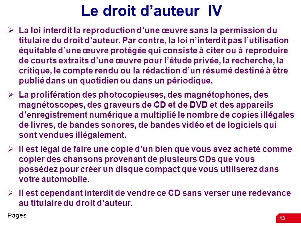 13 Le droit dauteur IV La loi interdit la reproduction dune œuvre sans la permission du titulaire du droit dauteur. Par contre, la loi ninterdit pas l