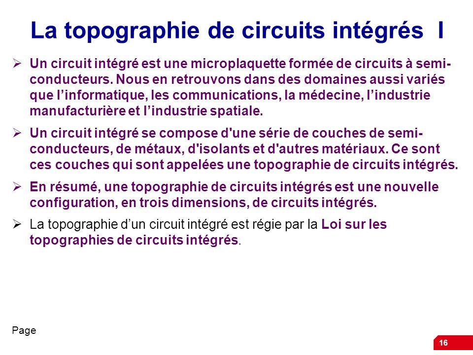16 La topographie de circuits intégrés I Un circuit intégré est une microplaquette formée de circuits à semi- conducteurs. Nous en retrouvons dans des
