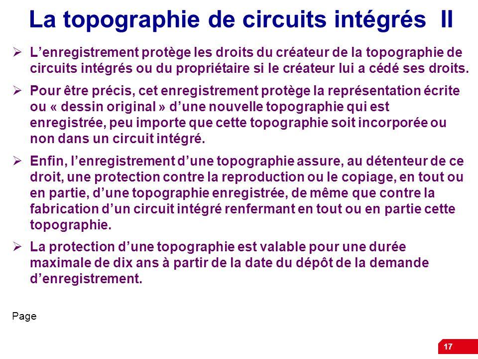 17 La topographie de circuits intégrés II Lenregistrement protège les droits du créateur de la topographie de circuits intégrés ou du propriétaire si