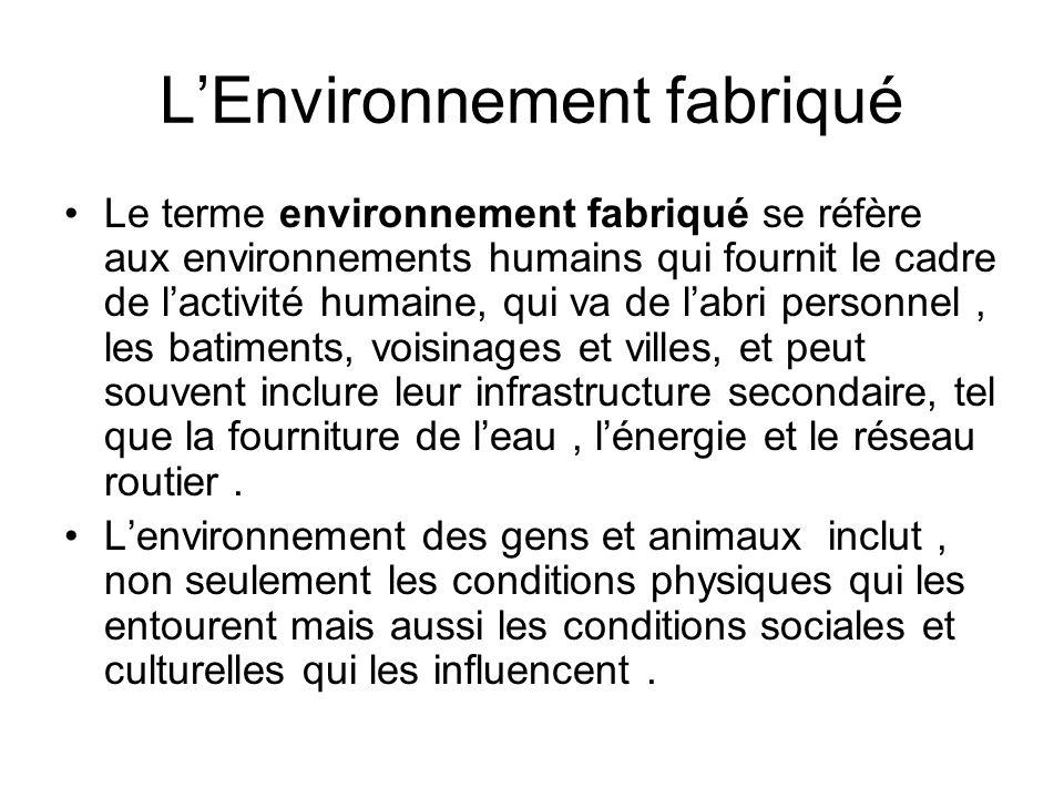 LEnvironnement fabriqué Le terme environnement fabriqué se réfère aux environnements humains qui fournit le cadre de lactivité humaine, qui va de labr