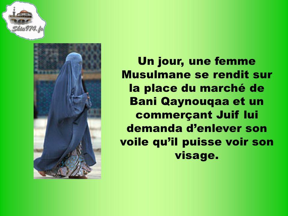 Un jour, une femme Musulmane se rendit sur la place du marché de Bani Qaynouqaa et un commerçant Juif lui demanda denlever son voile quil puisse voir