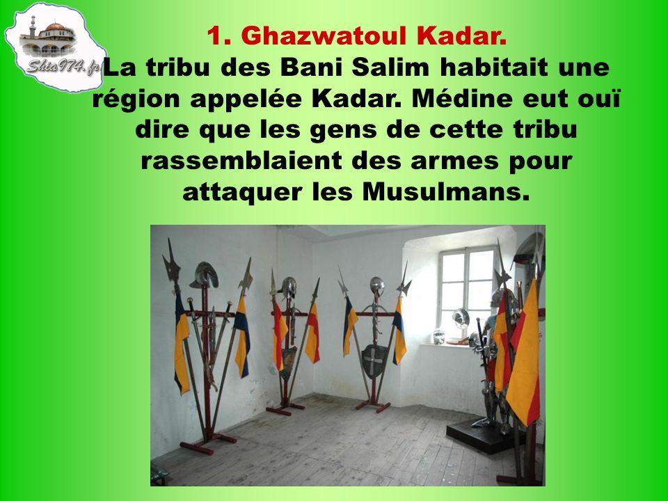 1. Ghazwatoul Kadar. La tribu des Bani Salim habitait une région appelée Kadar. Médine eut ouï dire que les gens de cette tribu rassemblaient des arme