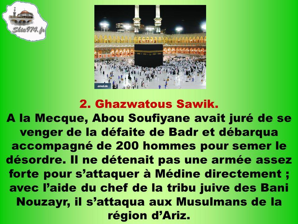 2. Ghazwatous Sawik. A la Mecque, Abou Soufiyane avait juré de se venger de la défaite de Badr et débarqua accompagné de 200 hommes pour semer le déso