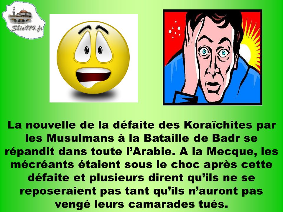 La nouvelle de la défaite des Koraïchites par les Musulmans à la Bataille de Badr se répandit dans toute lArabie. A la Mecque, les mécréants étaient s