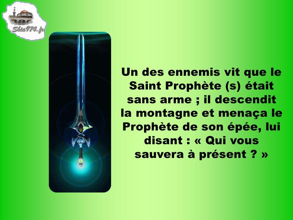 Un des ennemis vit que le Saint Prophète (s) était sans arme ; il descendit la montagne et menaça le Prophète de son épée, lui disant : « Qui vous sau
