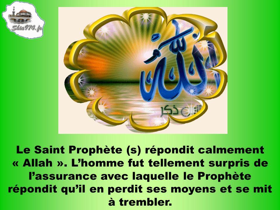 Le Saint Prophète (s) répondit calmement « Allah ». Lhomme fut tellement surpris de lassurance avec laquelle le Prophète répondit quil en perdit ses m