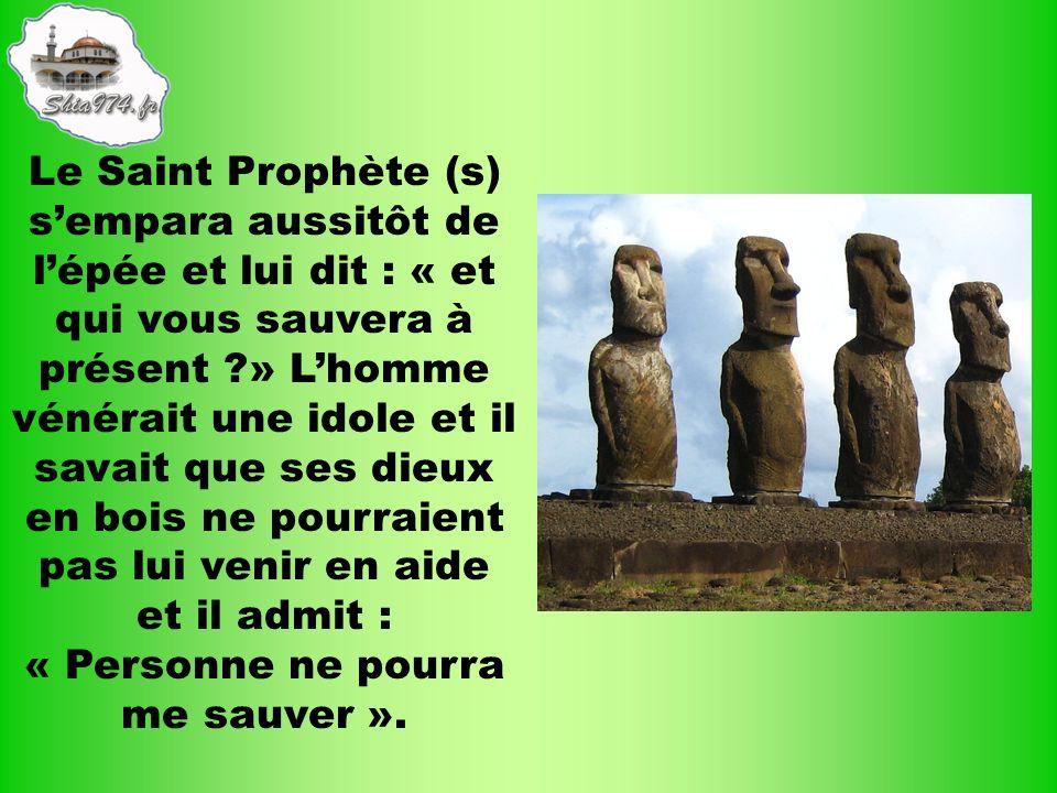 Le Saint Prophète (s) sempara aussitôt de lépée et lui dit : « et qui vous sauvera à présent ?» Lhomme vénérait une idole et il savait que ses dieux e