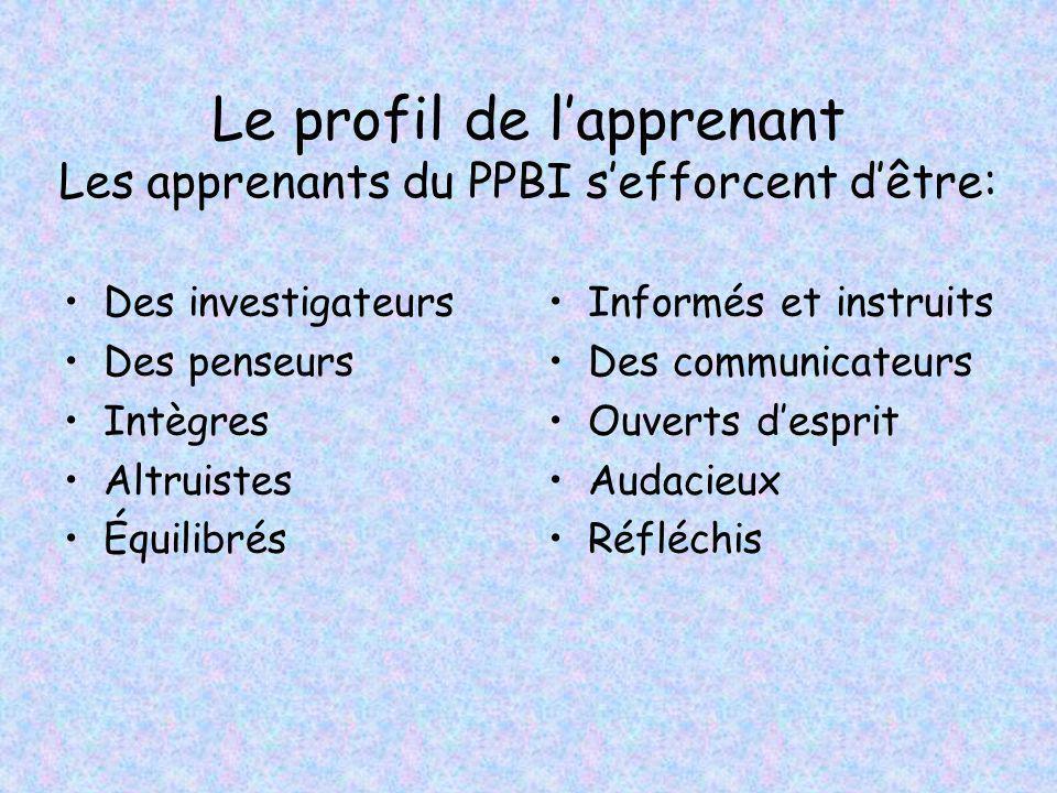 Le profil de lapprenant Les apprenants du PPBI sefforcent dêtre: Des investigateurs Des penseurs Intègres Altruistes Équilibrés Informés et instruits