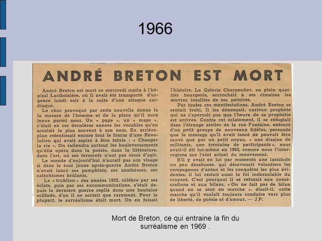 1966 Mort de Breton, ce qui entraine la fin du surréalisme en 1969.