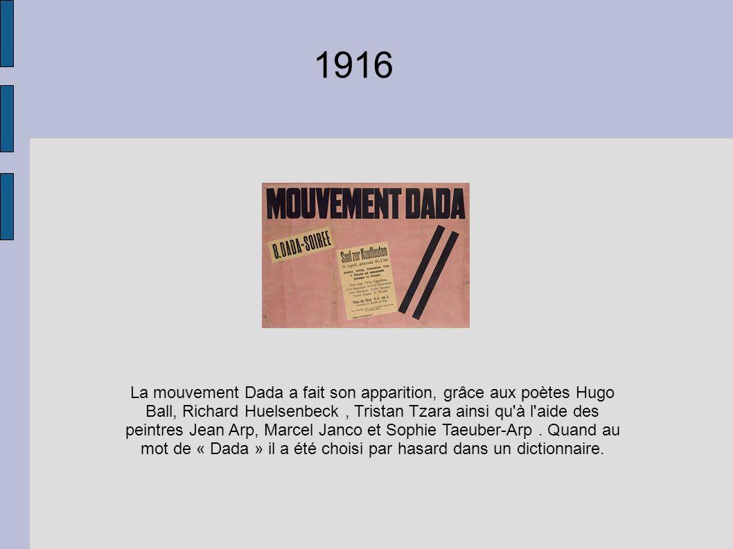 1916 La mouvement Dada a fait son apparition, grâce aux poètes Hugo Ball, Richard Huelsenbeck, Tristan Tzara ainsi qu'à l'aide des peintres Jean Arp,