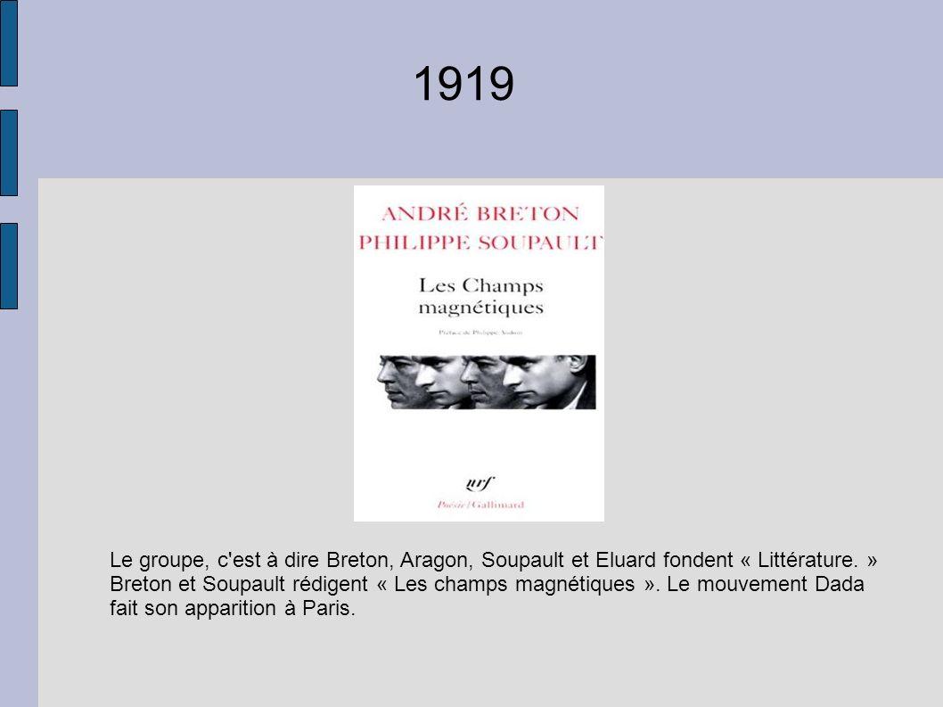 1919 Le groupe, c'est à dire Breton, Aragon, Soupault et Eluard fondent « Littérature. » Breton et Soupault rédigent « Les champs magnétiques ». Le mo