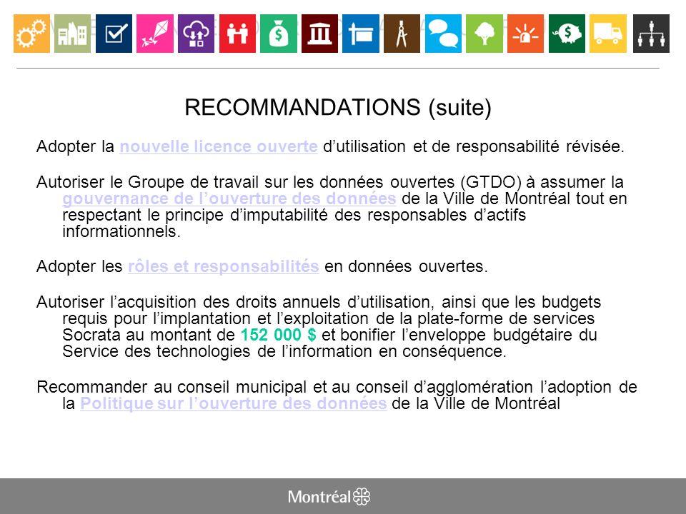 LA VILLE DE MONTRÉAL OUVRE SON CAPITAL NUMÉRIQUE RECOMMANDATIONS (suite) Adopter la nouvelle licence ouverte dutilisation et de responsabilité révisée.nouvelle licence ouverte Autoriser le Groupe de travail sur les données ouvertes (GTDO) à assumer la gouvernance de louverture des données de la Ville de Montréal tout en respectant le principe dimputabilité des responsables dactifs informationnels.