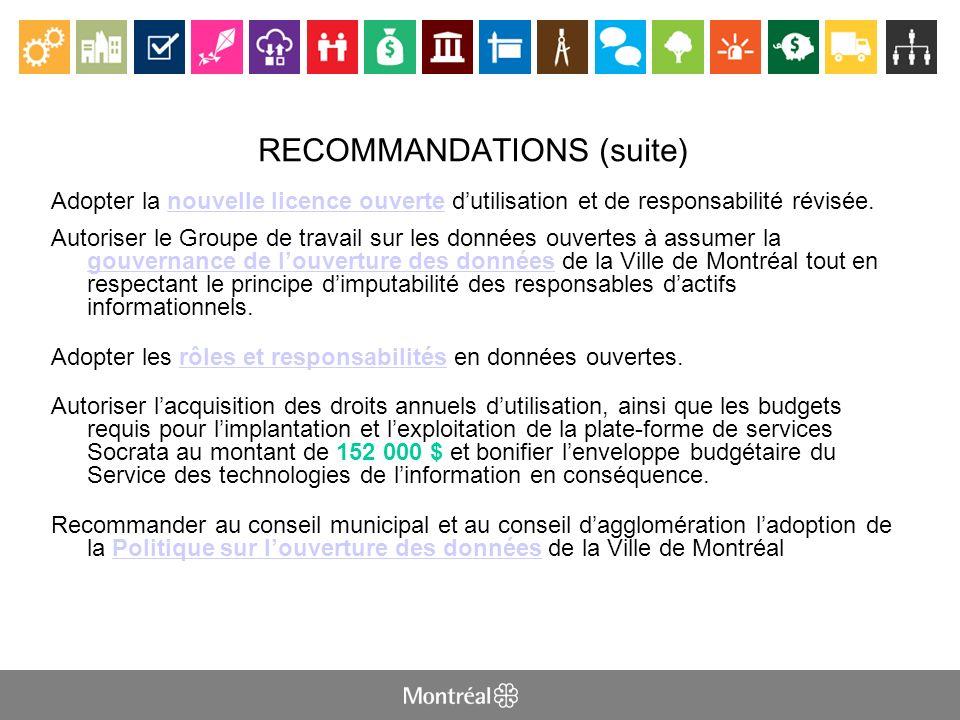 RECOMMANDATIONS (suite) Adopter la nouvelle licence ouverte dutilisation et de responsabilité révisée.nouvelle licence ouverte Autoriser le Groupe de travail sur les données ouvertes à assumer la gouvernance de louverture des données de la Ville de Montréal tout en respectant le principe dimputabilité des responsables dactifs informationnels.