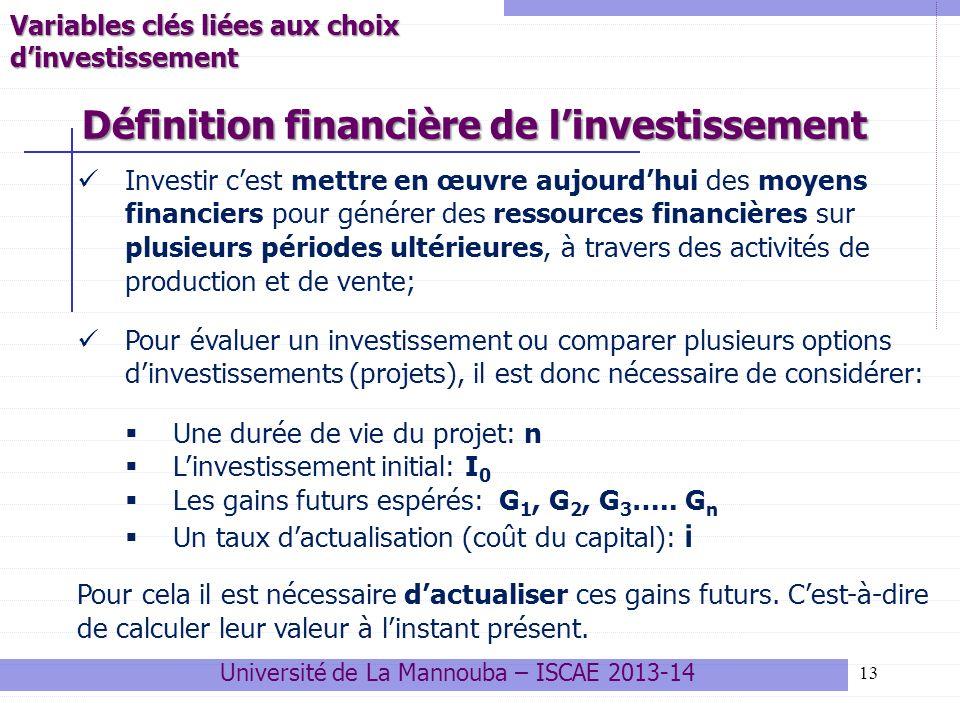 13 Investir cest mettre en œuvre aujourdhui des moyens financiers pour générer des ressources financières sur plusieurs périodes ultérieures, à travers des activités de production et de vente; Pour évaluer un investissement ou comparer plusieurs options dinvestissements (projets), il est donc nécessaire de considérer: Une durée de vie du projet: n Linvestissement initial: I 0 Les gains futurs espérés: G 1, G 2, G 3 …..