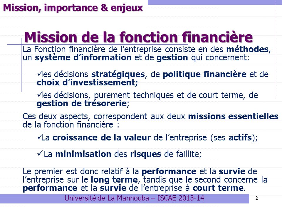 Mission de la fonction financière 2 Mission, importance & enjeux La Fonction financière de lentreprise consiste en des méthodes, un système dinformation et de gestion qui concernent: les décisions stratégiques, de politique financière et de choix dinvestissement; les décisions, purement techniques et de court terme, de gestion de trésorerie; Ces deux aspects, correspondent aux deux missions essentielles de la fonction financière : La croissance de la valeur de lentreprise (ses actifs); La minimisation des risques de faillite; Le premier est donc relatif à la performance et la survie de lentreprise sur le long terme, tandis que le second concerne la performance et la survie de lentreprise à court terme.