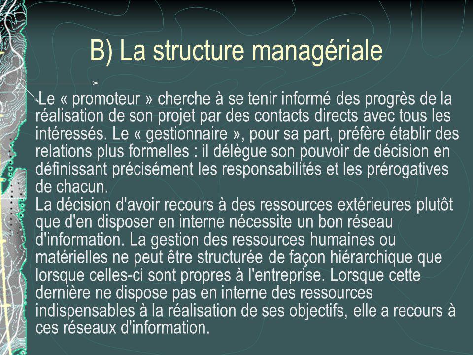 B) La structure managériale Le « promoteur » cherche à se tenir informé des progrès de la réalisation de son projet par des contacts directs avec tous les intéressés.