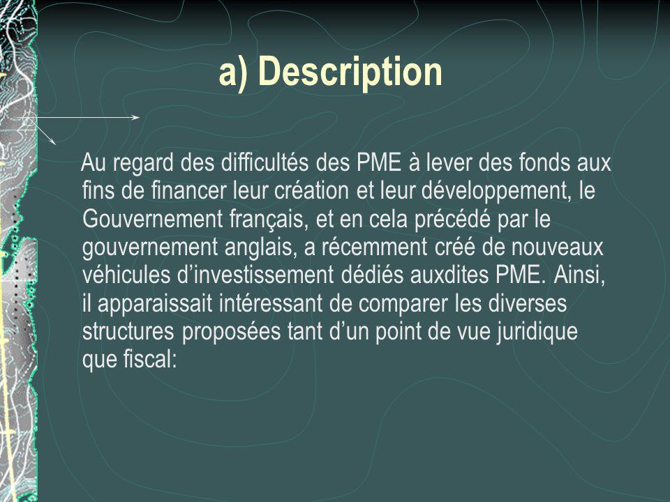 a) Description Au regard des difficultés des PME à lever des fonds aux fins de financer leur création et leur développement, le Gouvernement français, et en cela précédé par le gouvernement anglais, a récemment créé de nouveaux véhicules dinvestissement dédiés auxdites PME.