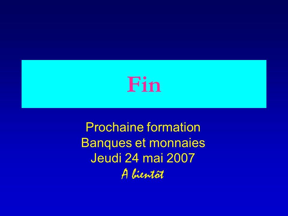 Fin Prochaine formation Banques et monnaies Jeudi 24 mai 2007 A bientôt