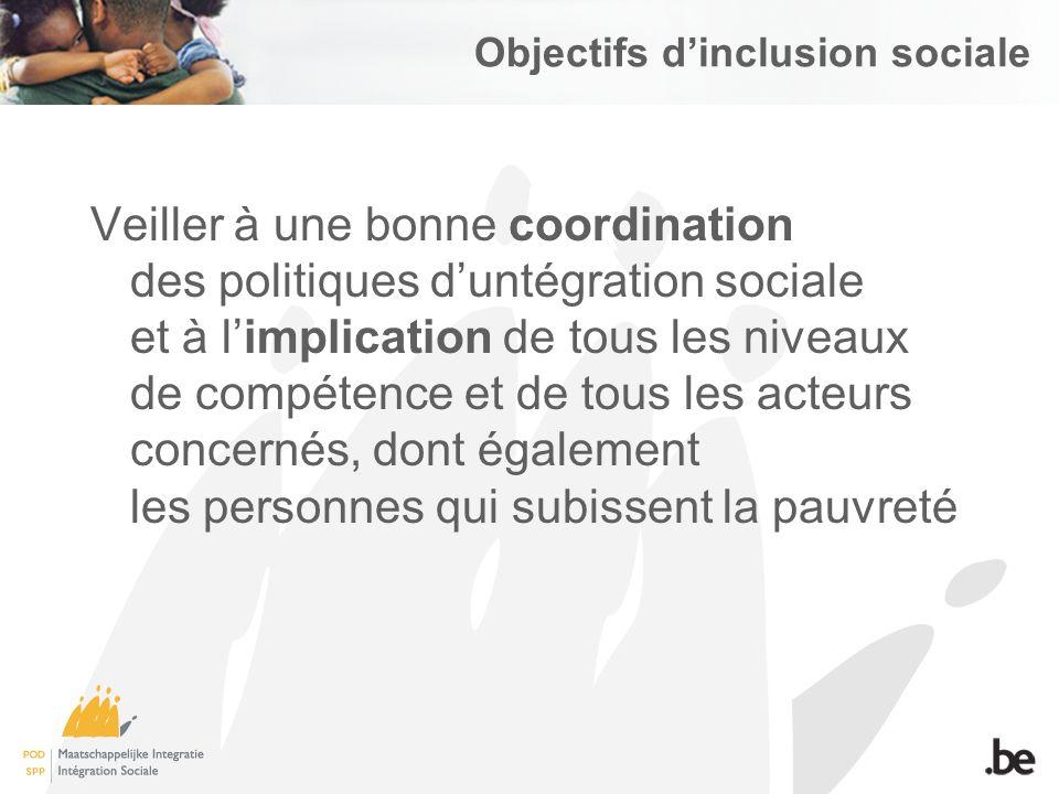 Objectifs dinclusion sociale Veiller à une bonne coordination des politiques duntégration sociale et à limplication de tous les niveaux de compétence et de tous les acteurs concernés, dont également les personnes qui subissent la pauvreté
