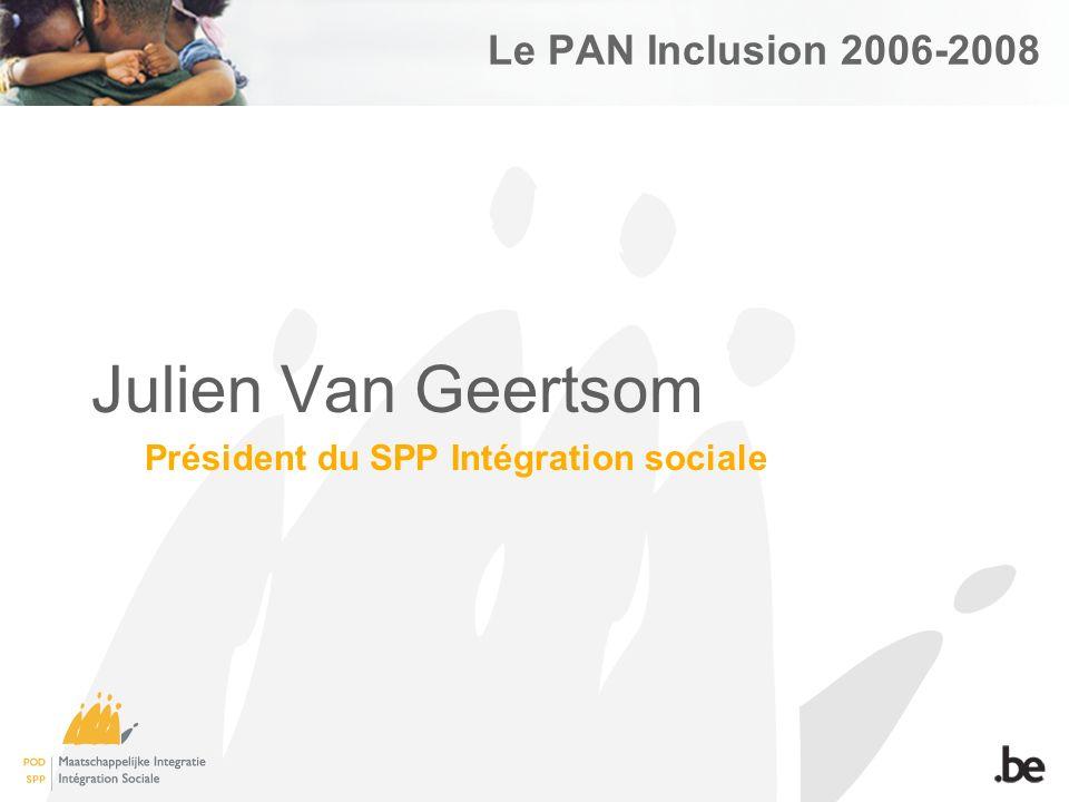 Le PAN Inclusion 2006-2008 Julien Van Geertsom Président du SPP Intégration sociale