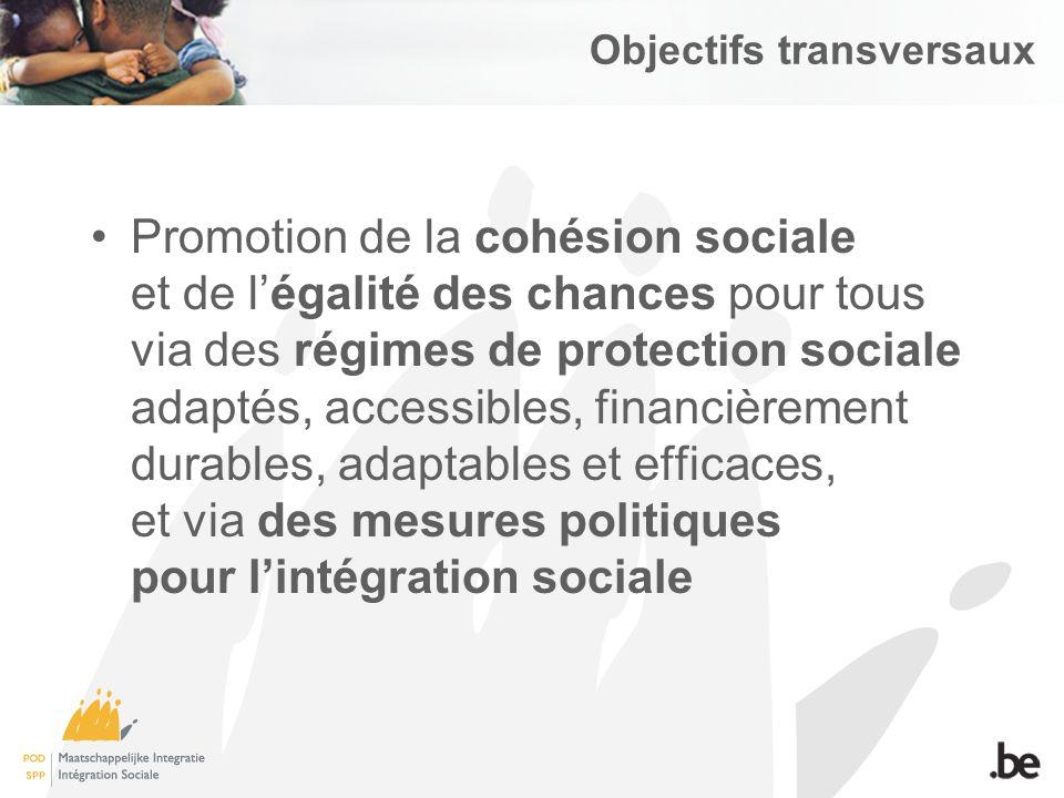 Objectifs transversaux Promotion de la cohésion sociale et de légalité des chances pour tous via des régimes de protection sociale adaptés, accessibles, financièrement durables, adaptables et efficaces, et via des mesures politiques pour lintégration sociale