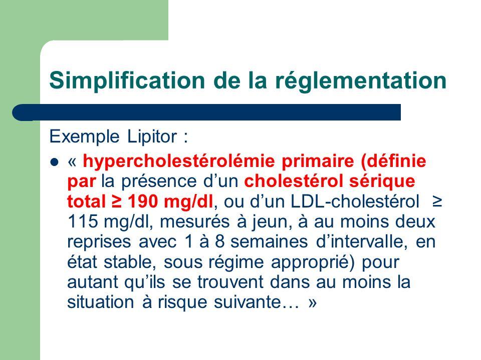 Simplification de la réglementation Exemple Lipitor : « hypercholestérolémie primaire (définie par la présence dun cholestérol sérique total 190 mg/dl, ou dun LDL-cholestérol 115 mg/dl, mesurés à jeun, à au moins deux reprises avec 1 à 8 semaines dintervalle, en état stable, sous régime approprié) pour autant quils se trouvent dans au moins la situation à risque suivante… »