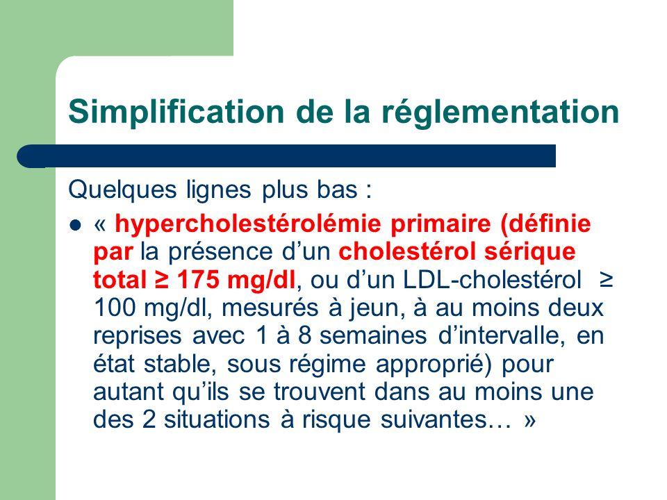 Simplification de la réglementation Quelques lignes plus bas : « hypercholestérolémie primaire (définie par la présence dun cholestérol sérique total 175 mg/dl, ou dun LDL-cholestérol 100 mg/dl, mesurés à jeun, à au moins deux reprises avec 1 à 8 semaines dintervalle, en état stable, sous régime approprié) pour autant quils se trouvent dans au moins une des 2 situations à risque suivantes… »