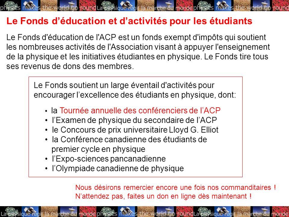 Le Fonds déducation et dactivités pour les étudiants Le Fonds d éducation de l ACP est un fonds exempt d impôts qui soutient les nombreuses activités de l Association visant à appuyer l enseignement de la physique et les initiatives étudiantes en physique.
