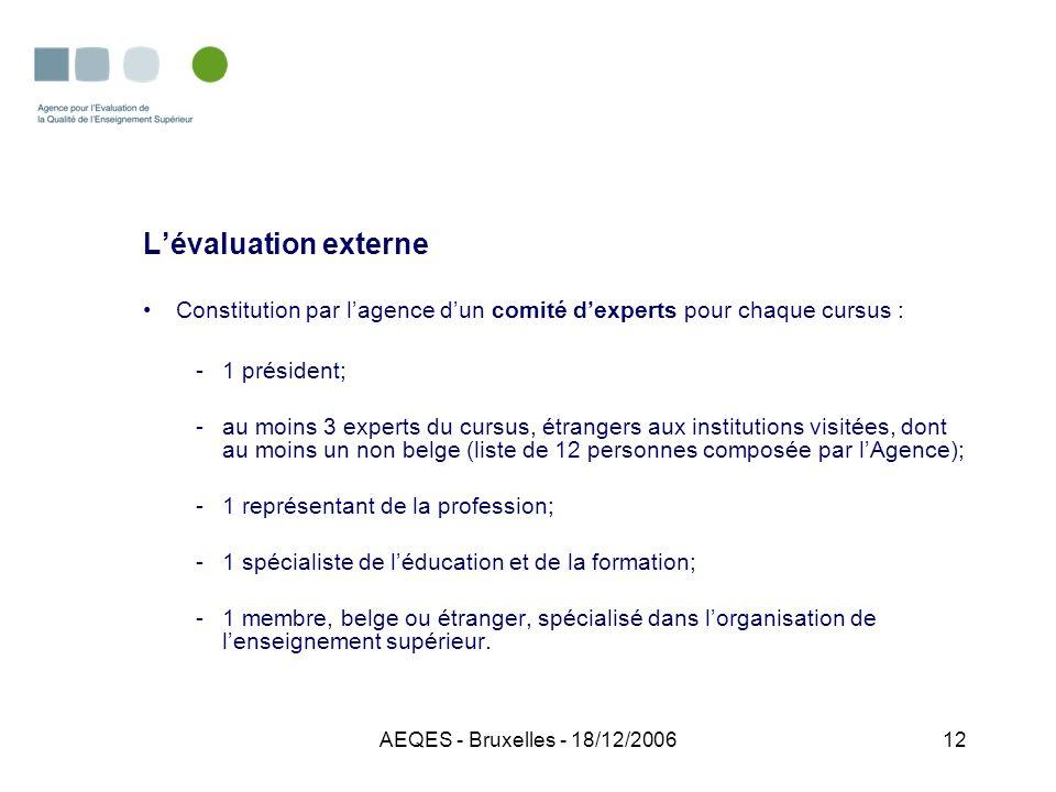 AEQES - Bruxelles - 18/12/200612 Lévaluation externe Constitution par lagence dun comité dexperts pour chaque cursus : -1 président; -au moins 3 exper