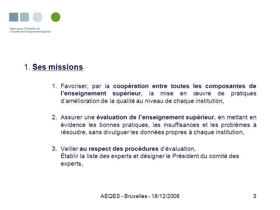 AEQES - Bruxelles - 18/12/20064 1.Ses missions 4.Représenter la CFB dans les instances internationales, 5.Susciter des propositions à adresser aux responsables politiques en vue daméliorer la qualité globale, 6.Faire des propositions sur laccomplissement de ses missions dinitiative ou à la demande du Gouvernement.