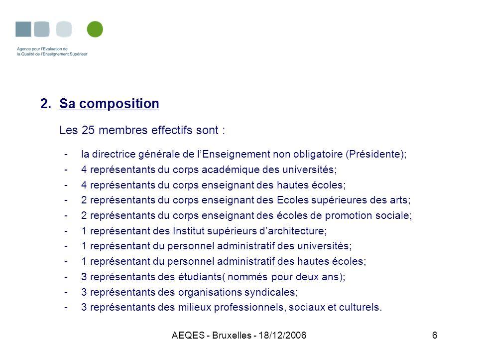 AEQES - Bruxelles - 18/12/20067 3.Son Fonctionnement : lAgence se réunit en réunions plénières, peut créer des groupes de travail, sadjoindre des experts si nécessaire; lAgence établit son ROI qui prévoit les modalités de convocation, de vote et insiste sur le respect strict de la confidentialité des données propres à chaque établissement; lAgence dispose dun budget de fonctionnement pour assurer ses missions (évaluations externes); lAgence ne dispose pas de cadre spécifique pour assurer son fonctionnement; lAgence décide librement des cursus à évaluer, choisit librement les experts.