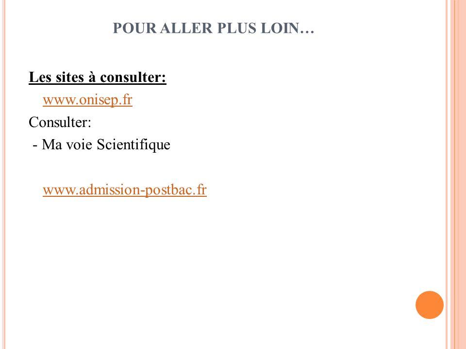 POUR ALLER PLUS LOIN… Les sites à consulter: www.onisep.fr Consulter: - Ma voie Scientifique www.admission-postbac.fr