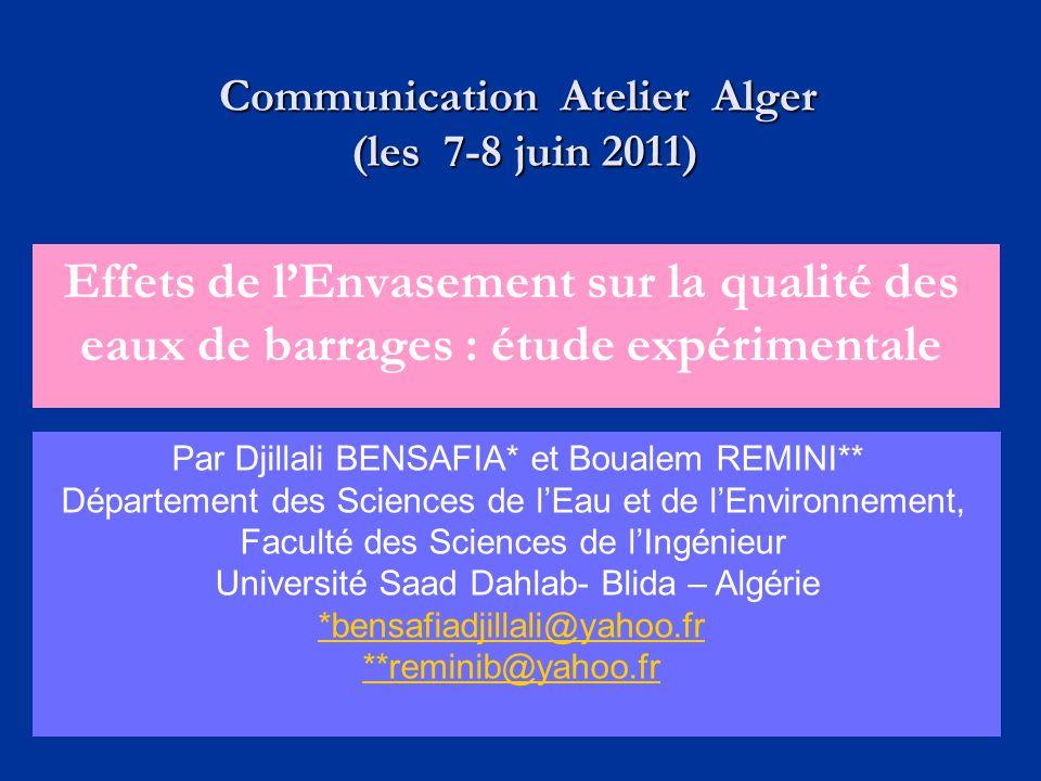Effets de lEnvasement sur la qualité des eaux de barrages : étude expérimentale Par Djillali BENSAFIA* et Boualem REMINI** Département des Sciences de lEau et de lEnvironnement, Faculté des Sciences de lIngénieur Université Saad Dahlab- Blida – Algérie *bensafiadjillali@yahoo.fr **reminib@yahoo.fr Communication Atelier Alger (les 7-8 juin 2011) (les 7-8 juin 2011)