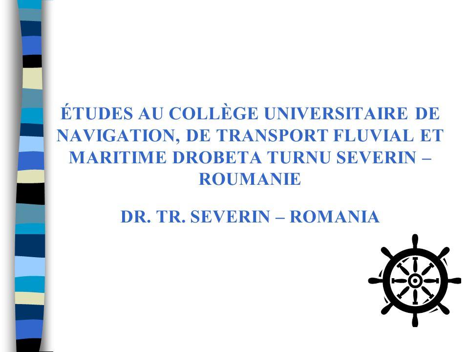 ÉTUDES AU COLLÈGE UNIVERSITAIRE DE NAVIGATION, DE TRANSPORT FLUVIAL ET MARITIME DROBETA TURNU SEVERIN – ROUMANIE DR. TR. SEVERIN – ROMANIA
