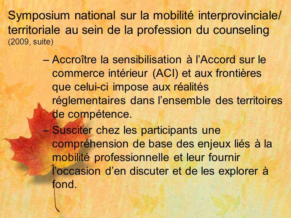 Symposium national sur la mobilité interprovinciale/ territoriale au sein de la profession du counseling (2009, suite) –Accroître la sensibilisation à lAccord sur le commerce intérieur (ACI) et aux frontières que celui-ci impose aux réalités réglementaires dans lensemble des territoires de compétence.